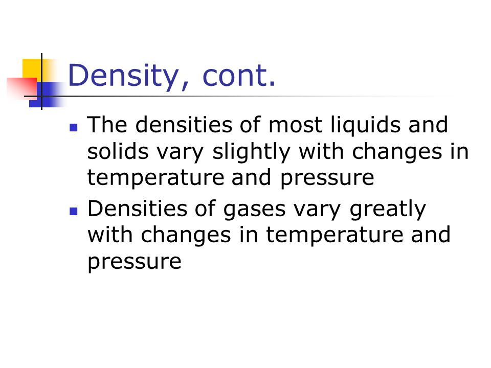 Density, cont. The densities of most liquids and solids vary slightly with changes in temperature and pressure.