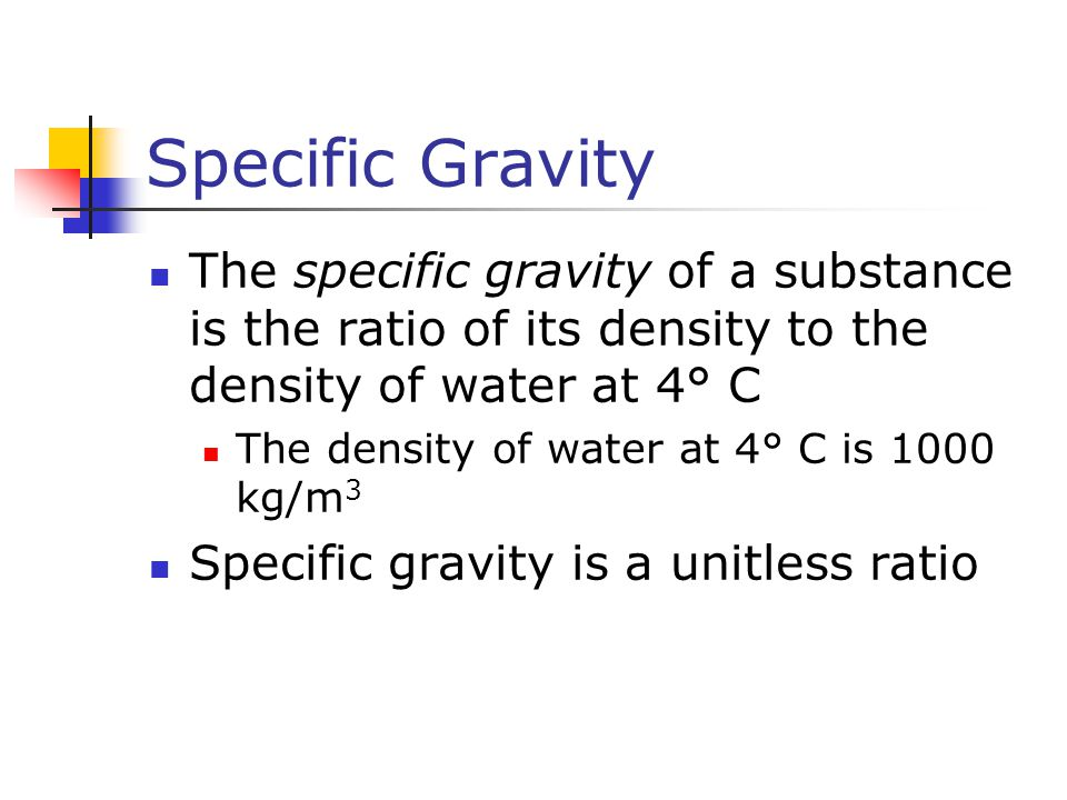 Specific Gravity The specific gravity of a substance is the ratio of its density to the density of water at 4° C.