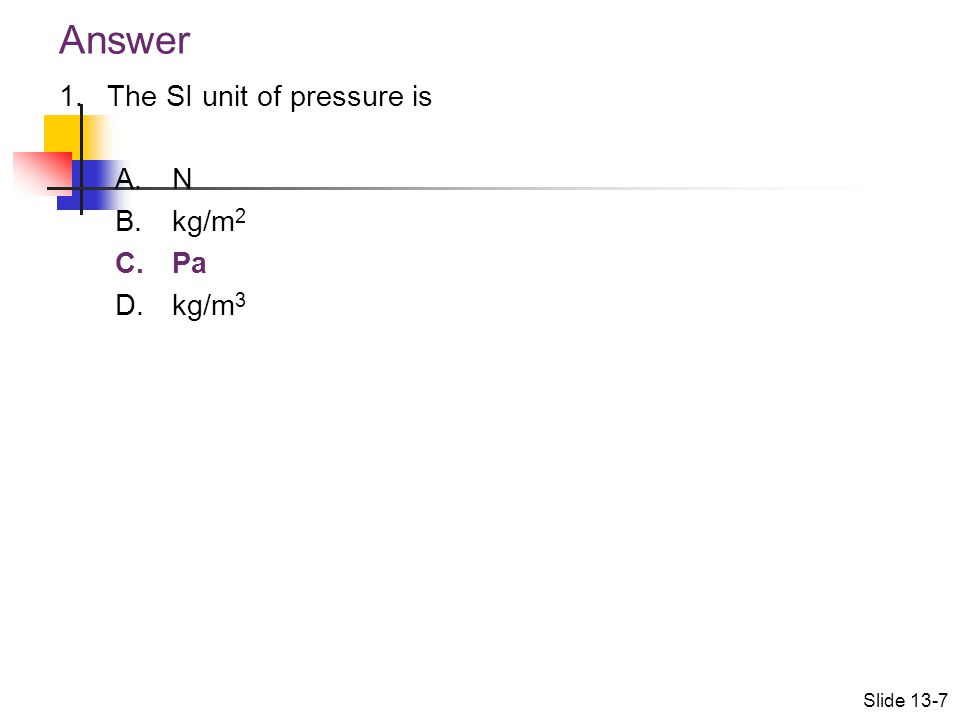 Answer The SI unit of pressure is N kg/m2 Pa kg/m3 Slide 13-7