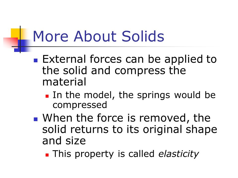 More About Solids External forces can be applied to the solid and compress the material. In the model, the springs would be compressed.