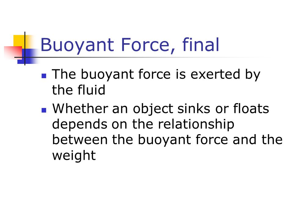 Buoyant Force, final The buoyant force is exerted by the fluid