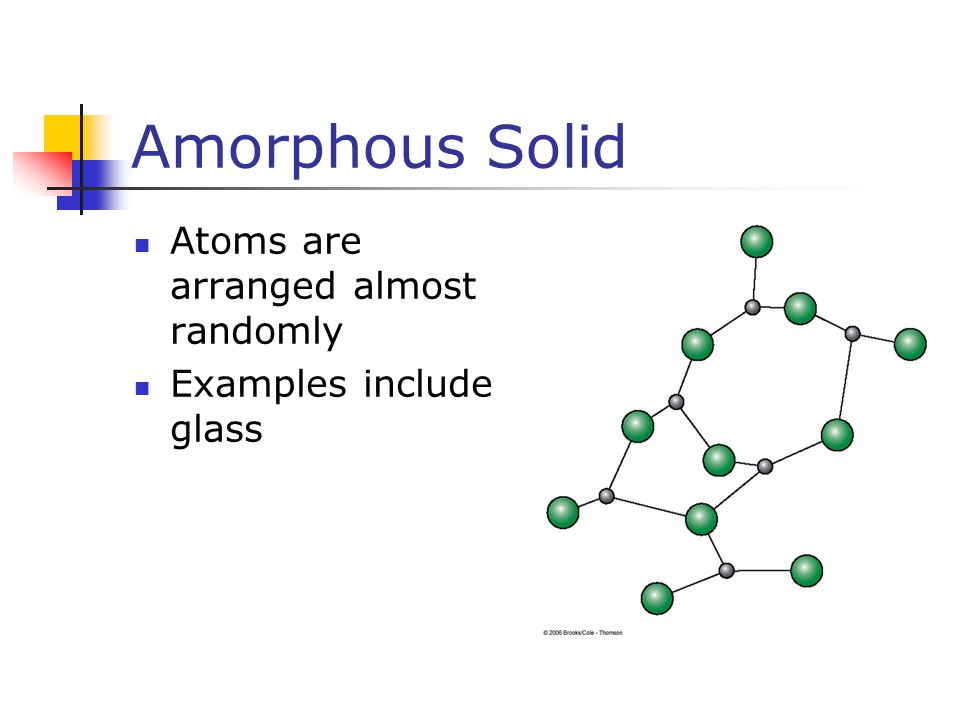 Amorphous Solid Atoms are arranged almost randomly