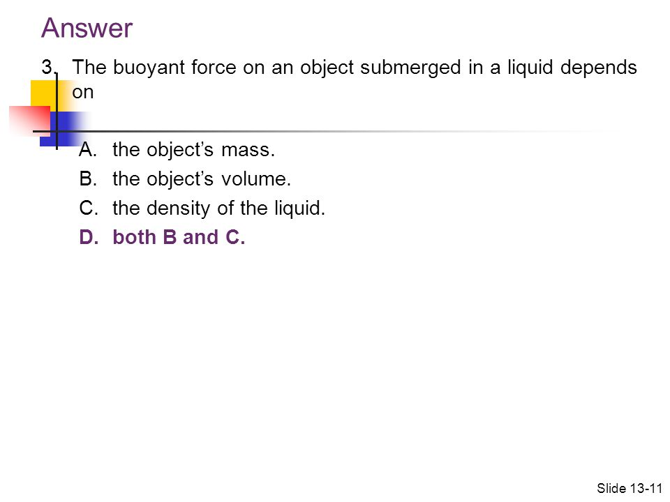 Answer The buoyant force on an object submerged in a liquid depends on