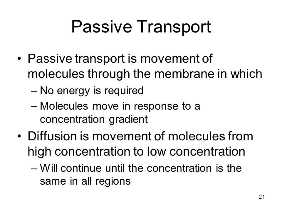 Passive Transport Passive transport is movement of molecules through the membrane in which. No energy is required.