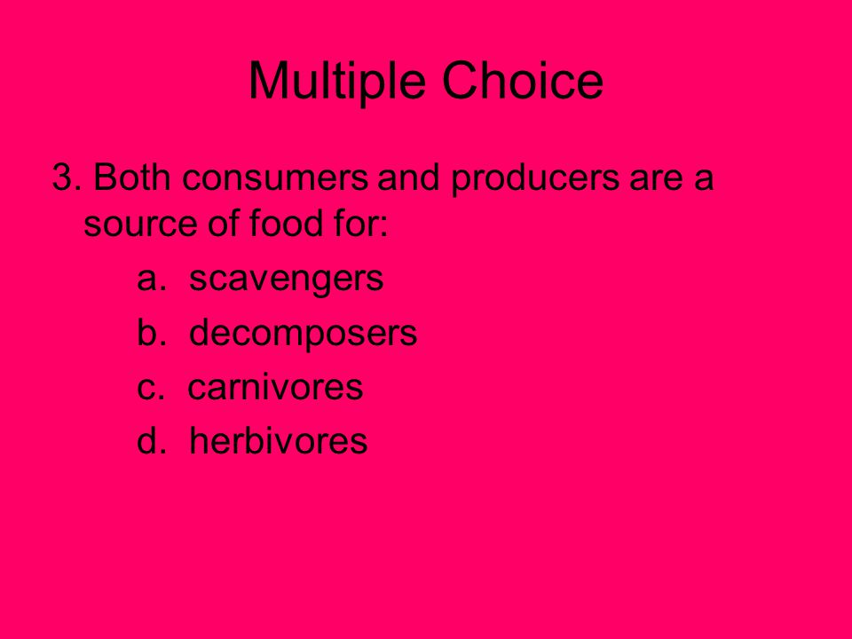 Multiple Choice 3. Both consumers and producers are a source of food for: a. scavengers. b. decomposers.