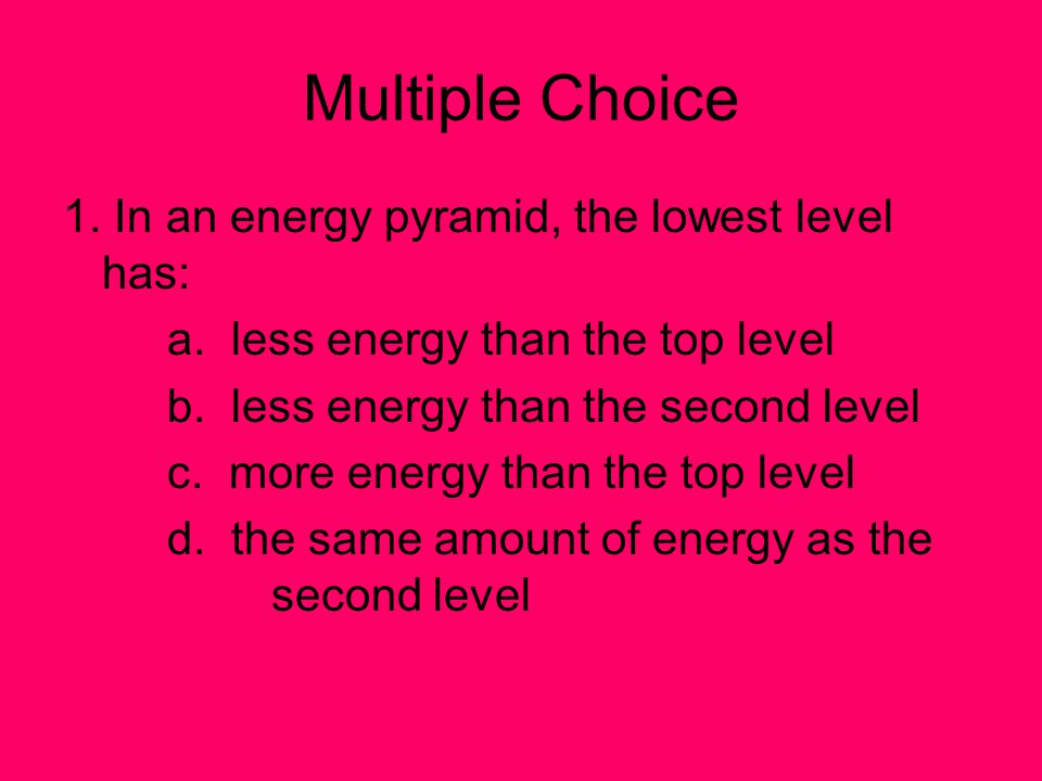 Multiple Choice 1. In an energy pyramid, the lowest level has: