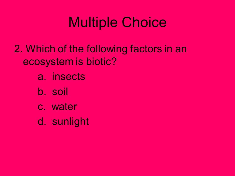 Multiple Choice 2. Which of the following factors in an ecosystem is biotic a. insects. b. soil.