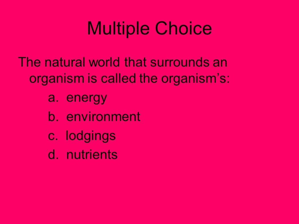 Multiple Choice The natural world that surrounds an organism is called the organism's: a. energy.