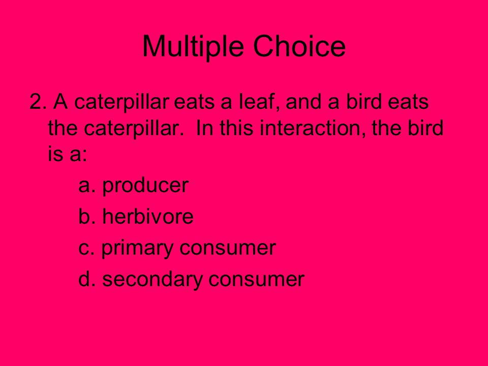 Multiple Choice 2. A caterpillar eats a leaf, and a bird eats the caterpillar. In this interaction, the bird is a: