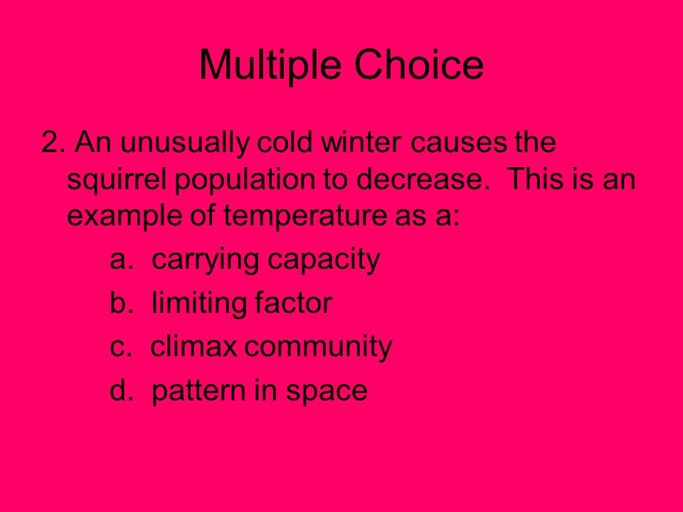 Multiple Choice 2. An unusually cold winter causes the squirrel population to decrease. This is an example of temperature as a: