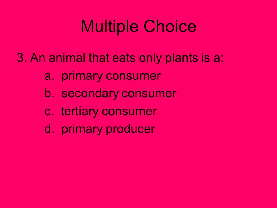 Multiple Choice 3. An animal that eats only plants is a: