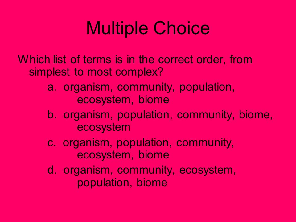Multiple Choice Which list of terms is in the correct order, from simplest to most complex a. organism, community, population, ecosystem, biome.