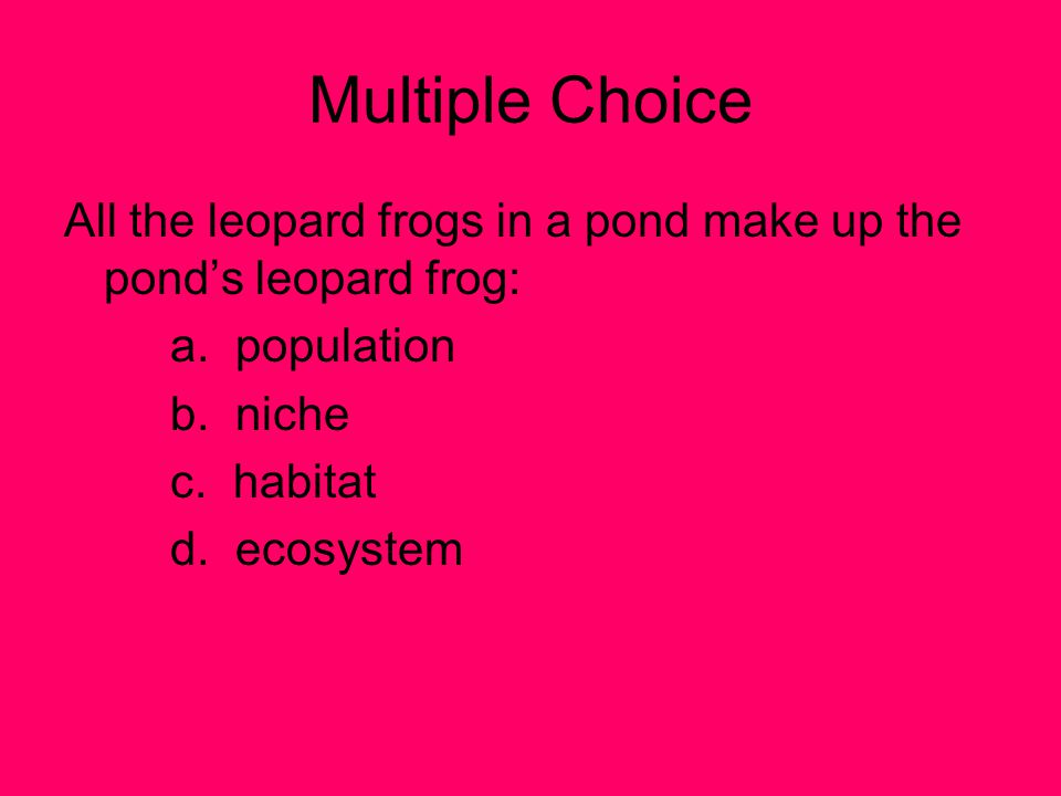 Multiple Choice All the leopard frogs in a pond make up the pond's leopard frog: a. population. b. niche.