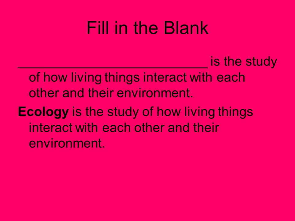Fill in the Blank __________________________ is the study of how living things interact with each other and their environment.