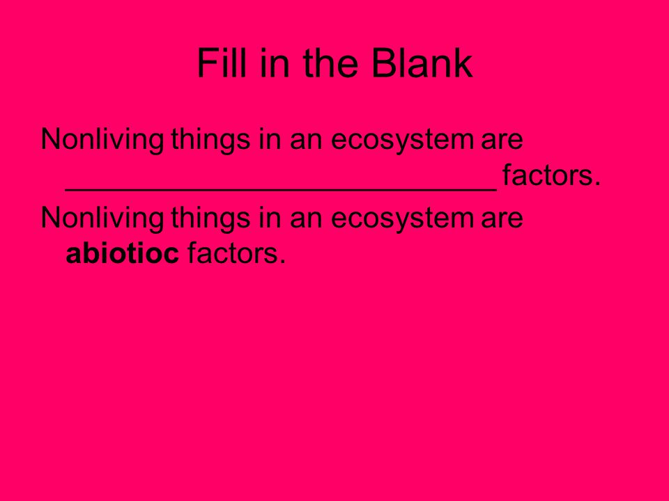 Fill in the Blank Nonliving things in an ecosystem are __________________________ factors.