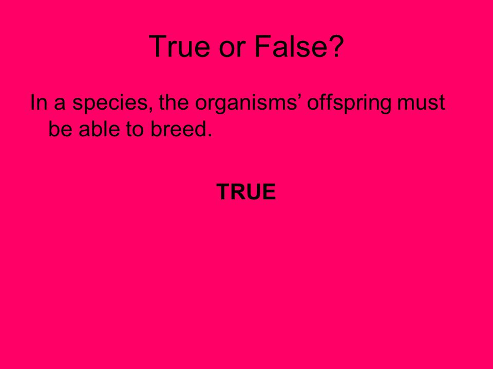 True or False In a species, the organisms' offspring must be able to breed. TRUE