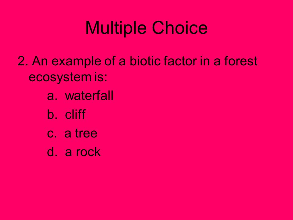 Multiple Choice 2. An example of a biotic factor in a forest ecosystem is: a. waterfall. b. cliff.