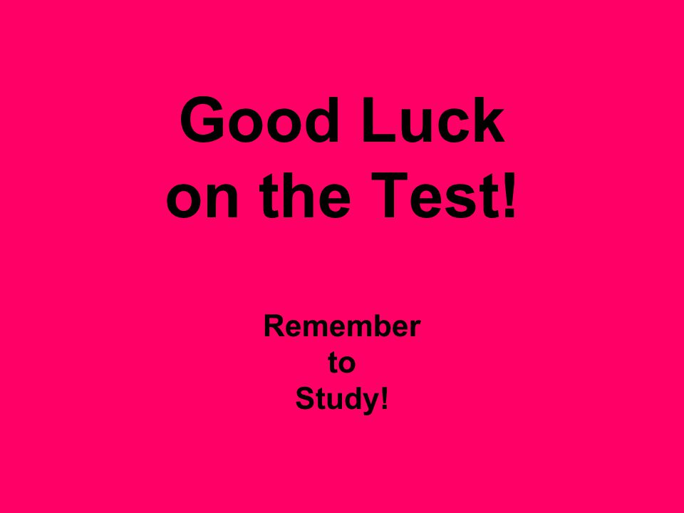 Good Luck on the Test! Remember to Study!