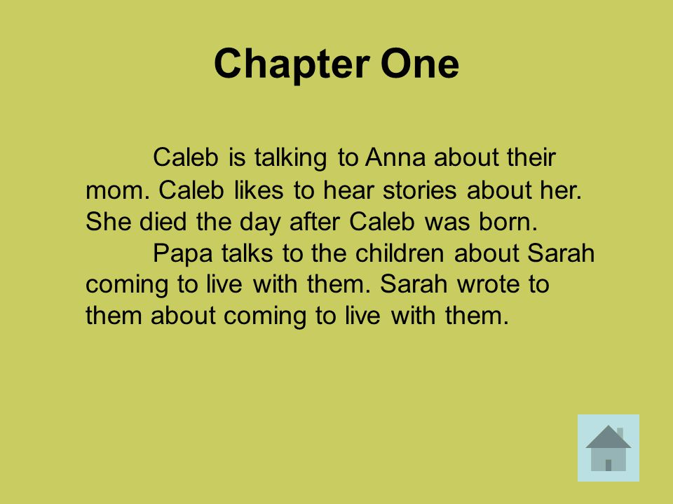 Chapter One Caleb is talking to Anna about their mom. Caleb likes to hear stories about her. She died the day after Caleb was born.