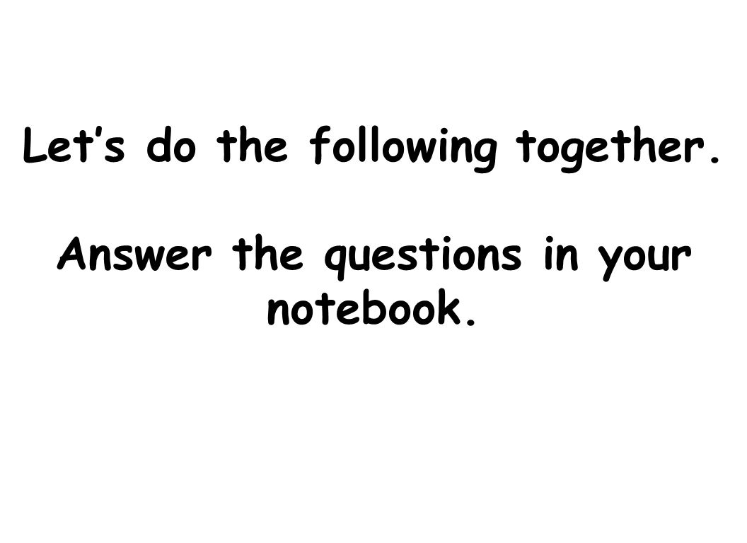 Let's do the following together. Answer the questions in your notebook.