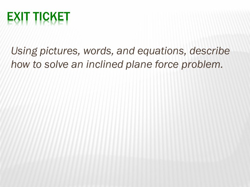 Exit Ticket Using pictures, words, and equations, describe how to solve an inclined plane force problem.