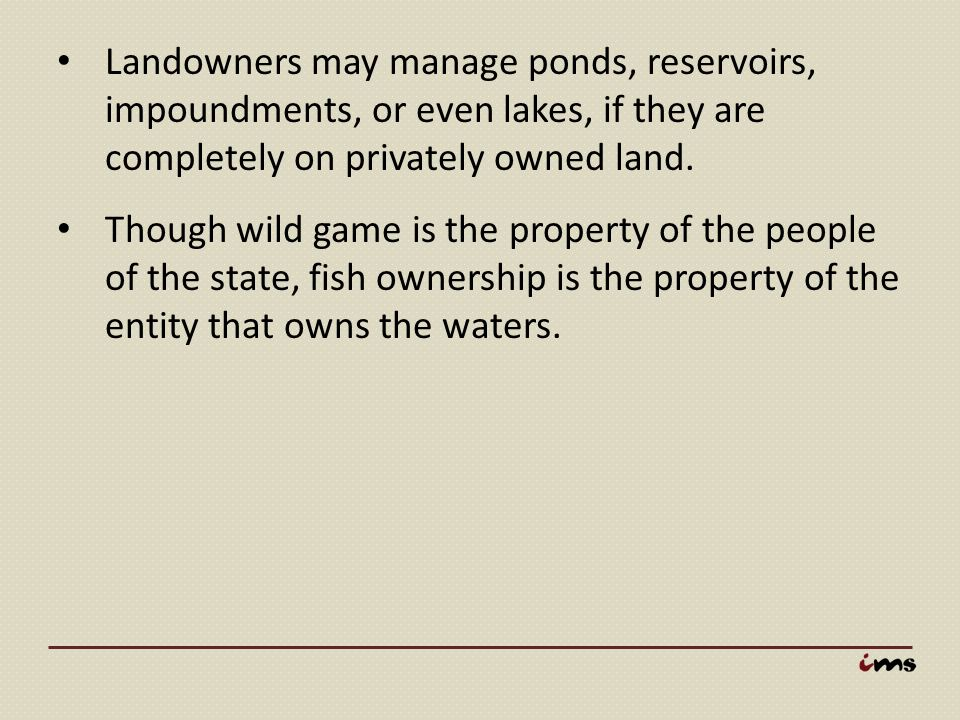 Landowners may manage ponds, reservoirs, impoundments, or even lakes, if they are completely on privately owned land.