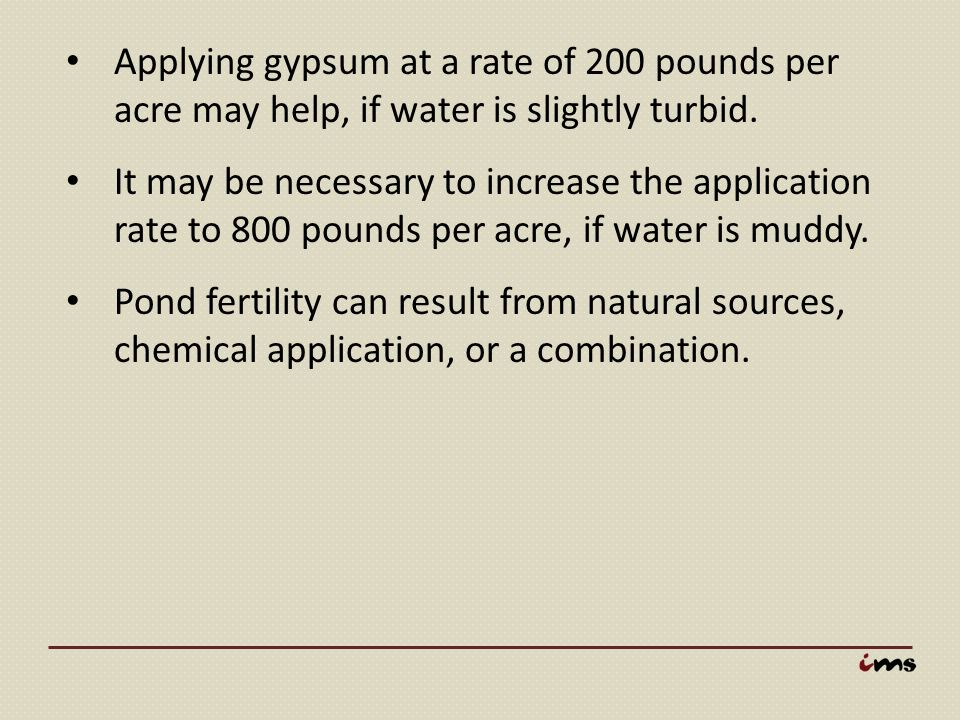 Applying gypsum at a rate of 200 pounds per acre may help, if water is slightly turbid.