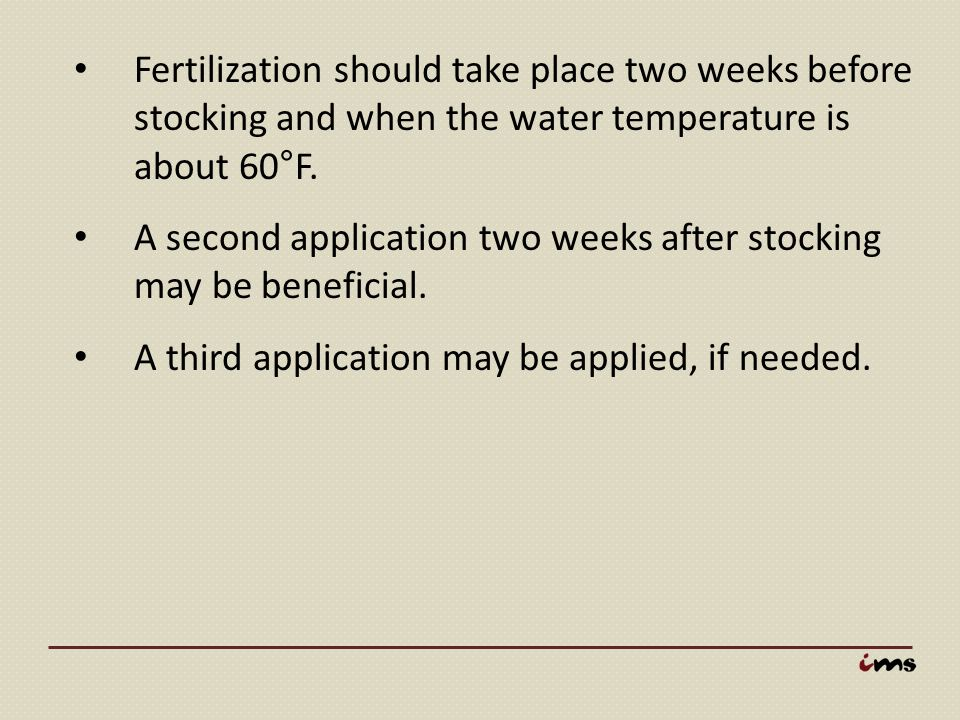 Fertilization should take place two weeks before stocking and when the water temperature is about 60°F.