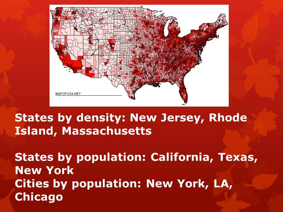 States by density: New Jersey, Rhode Island, Massachusetts States by population: California, Texas, New York Cities by population: New York, LA, Chicago