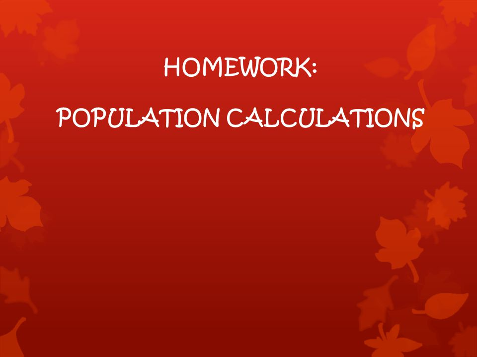 HOMEWORK: POPULATION CALCULATIONS