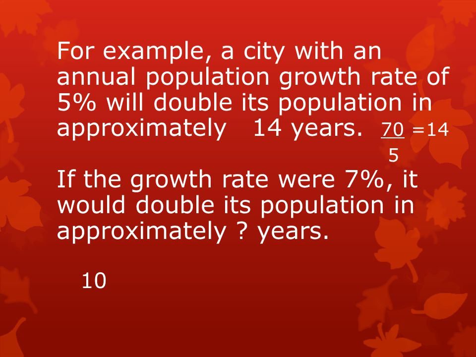 For example, a city with an annual population growth rate of 5% will double its population in approximately 14 years. 70 =14