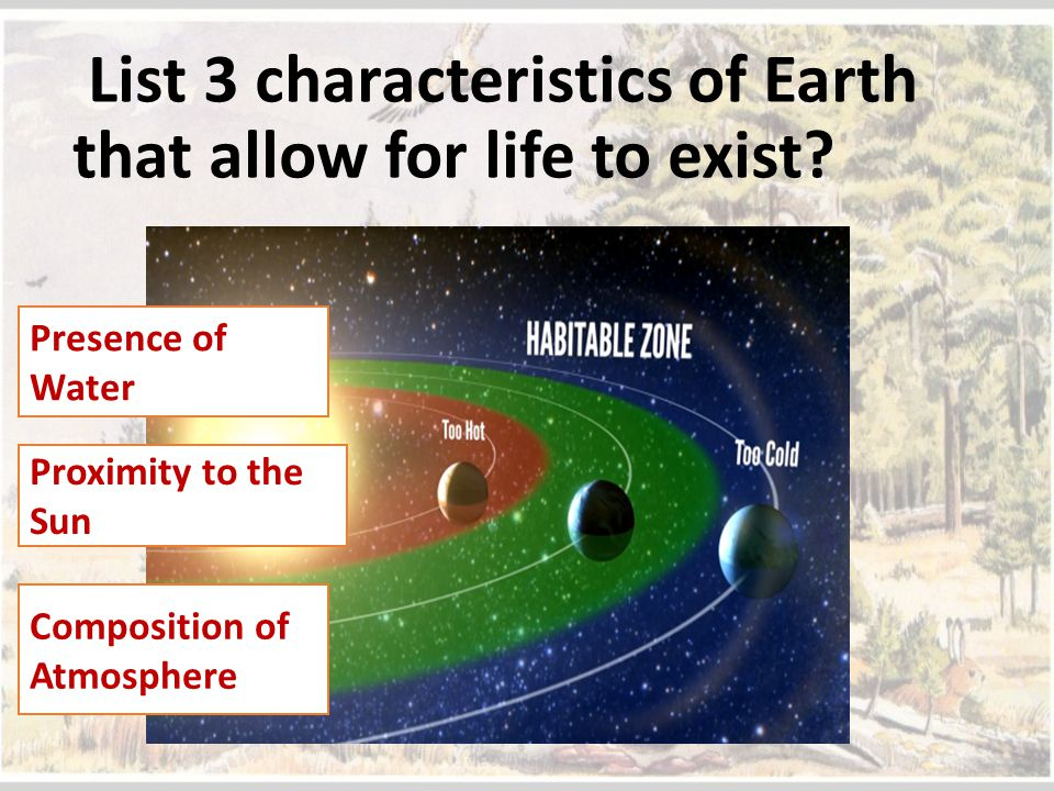 List 3 characteristics of Earth that allow for life to exist