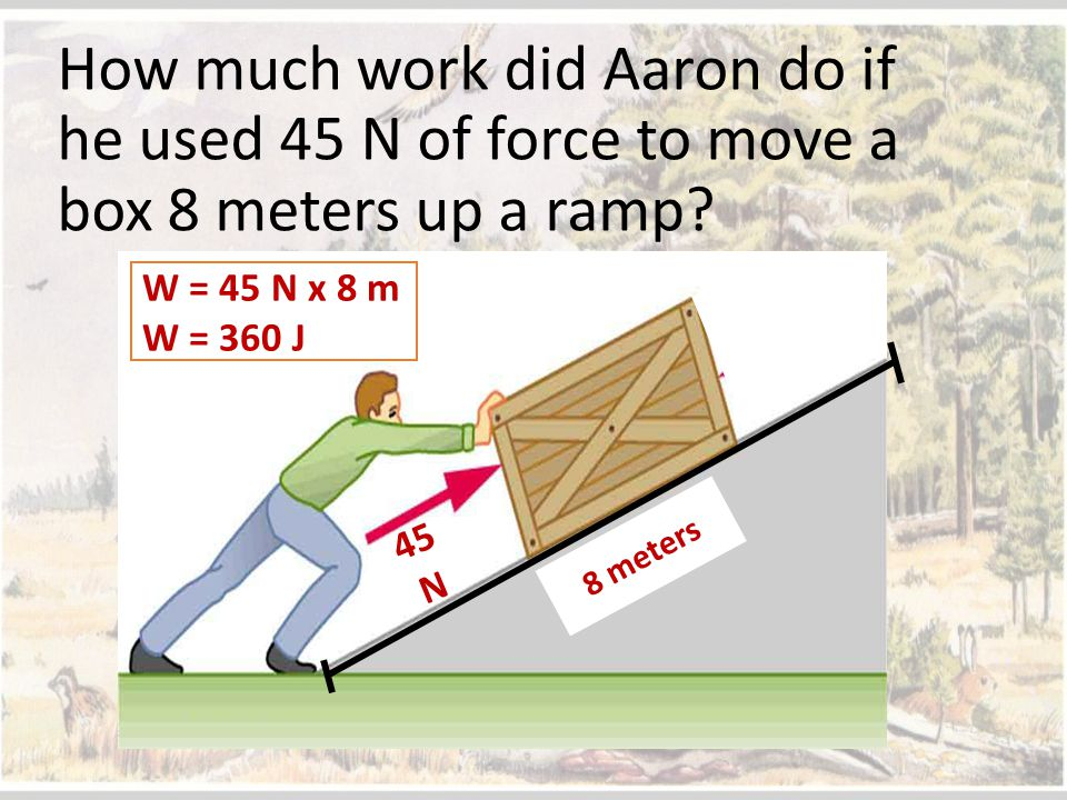 How much work did Aaron do if he used 45 N of force to move a box 8 meters up a ramp