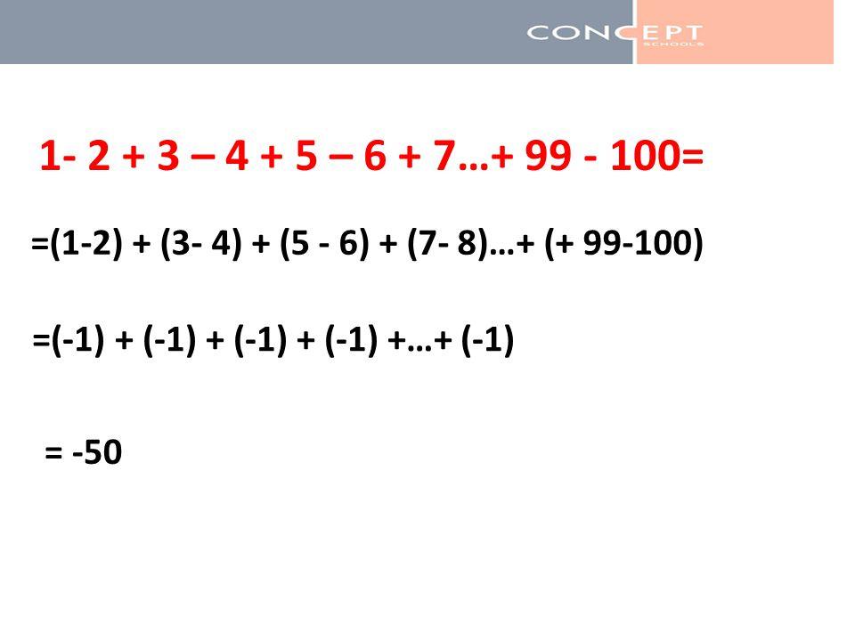1- 2 + 3 – 4 + 5 – 6 + 7…+ 99 - 100= =(1-2) + (3- 4) + (5 - 6) + (7- 8)…+ (+ 99-100) =(-1) + (-1) + (-1) + (-1) +…+ (-1)