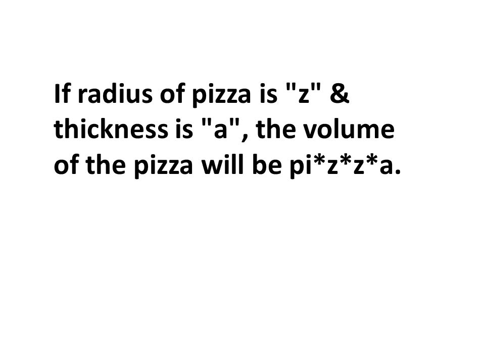 If radius of pizza is z & thickness is a , the volume of the pizza will be pi*z*z*a.