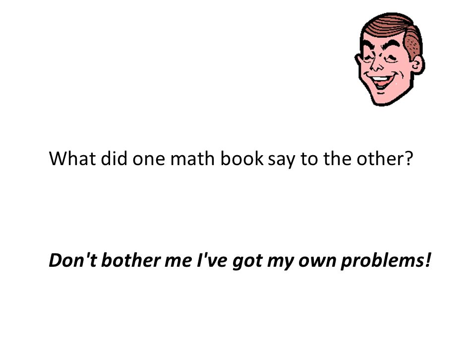 What did one math book say to the other