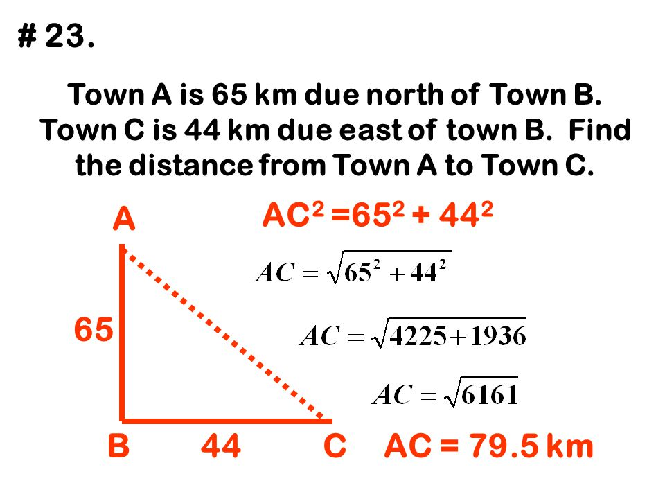 # 23. Town A is 65 km due north of Town B. Town C is 44 km due east of town B. Find the distance from Town A to Town C.