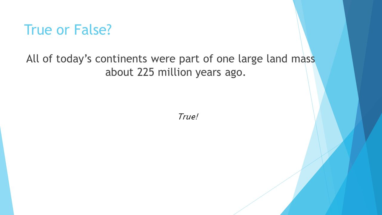 True or False All of today's continents were part of one large land mass about 225 million years ago.