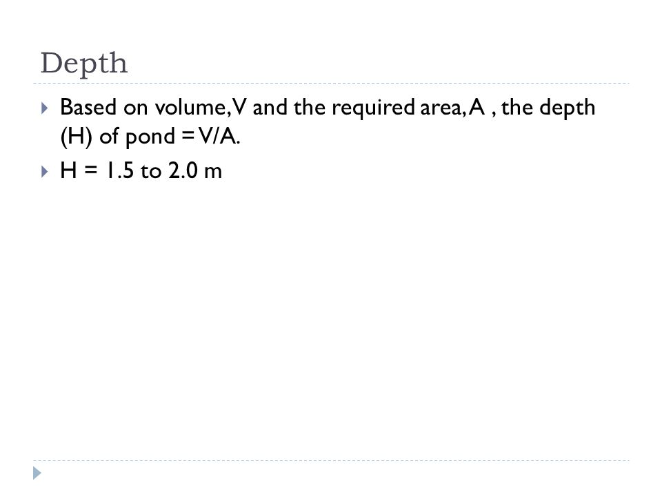Depth Based on volume, V and the required area, A , the depth (H) of pond = V/A. H = 1.5 to 2.0 m