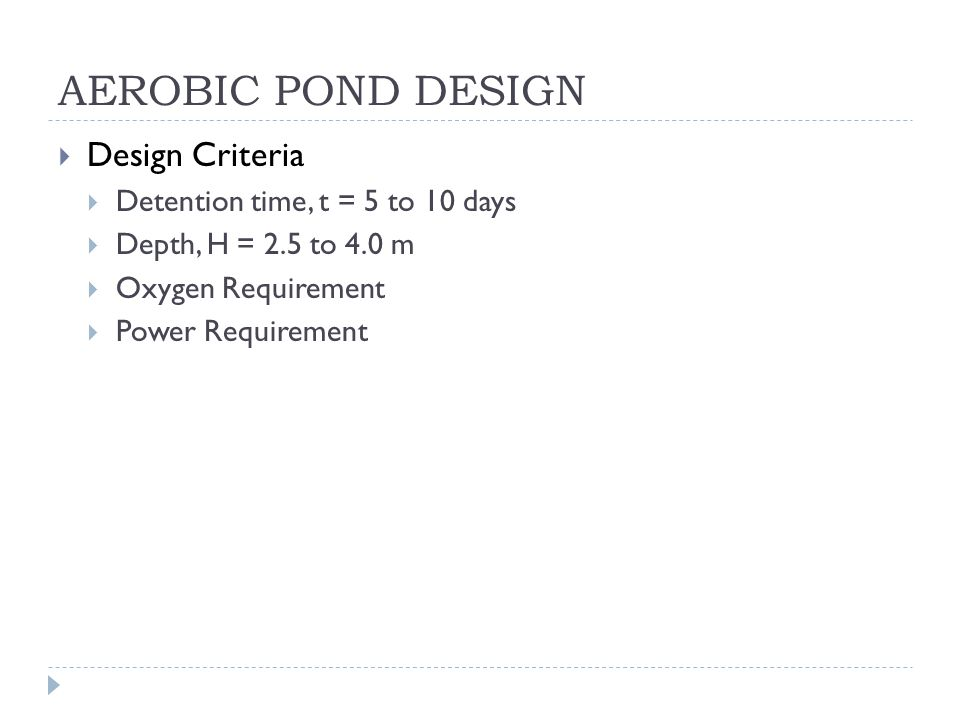 AEROBIC POND DESIGN Design Criteria Detention time, t = 5 to 10 days