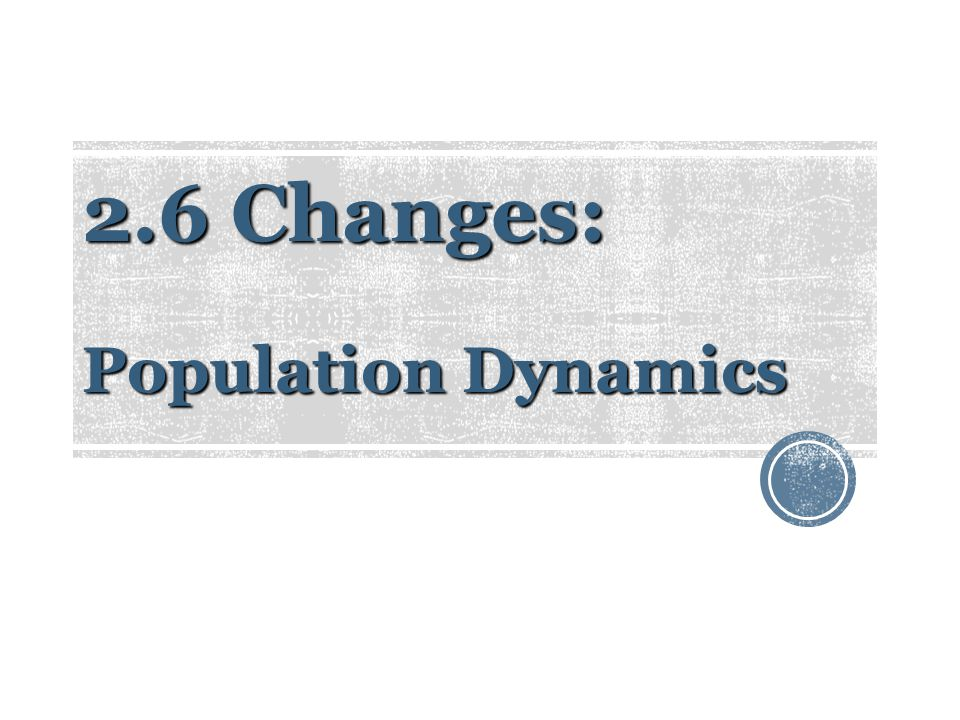 2.6 Changes: Population Dynamics