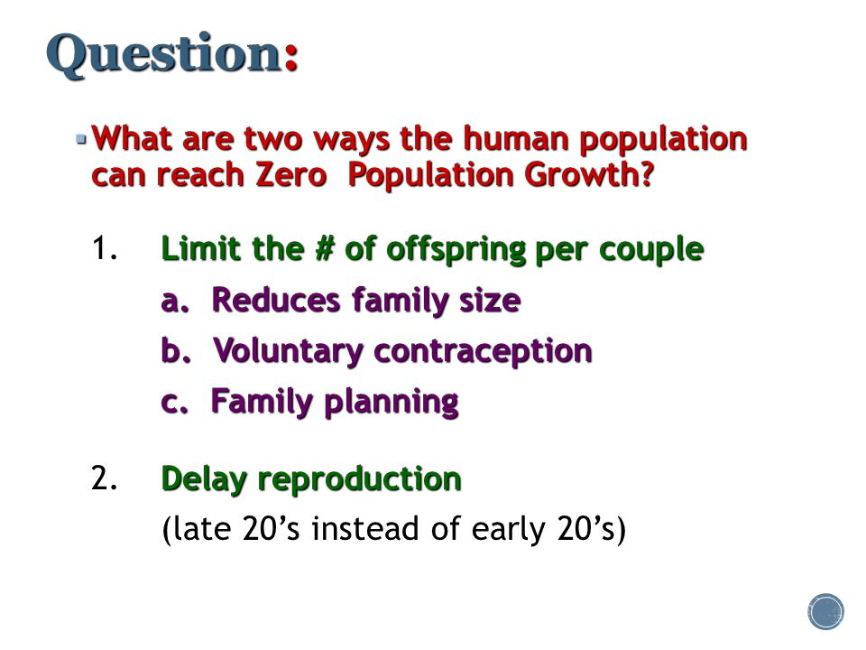 Question: What are two ways the human population can reach Zero Population Growth 1. Limit the # of offspring per couple.