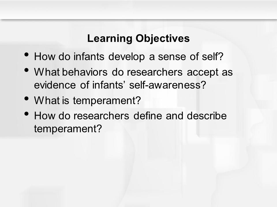 Learning Objectives How do infants develop a sense of self What behaviors do researchers accept as evidence of infants' self-awareness