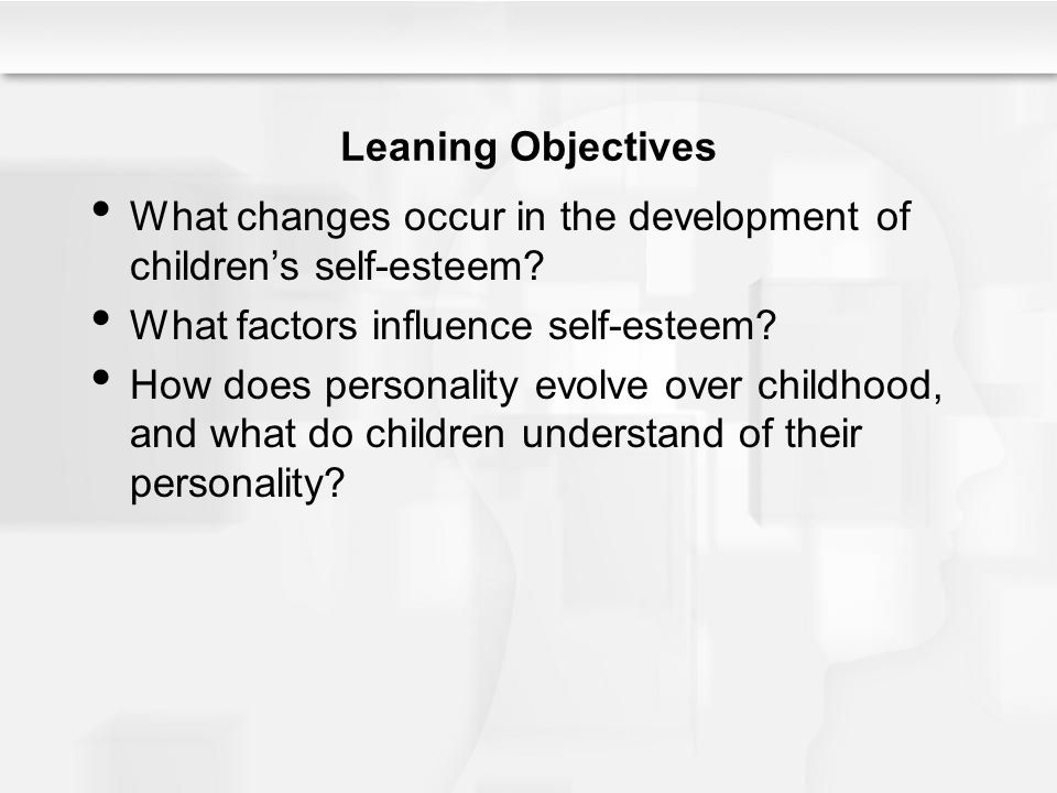 Leaning Objectives What changes occur in the development of children's self-esteem What factors influence self-esteem