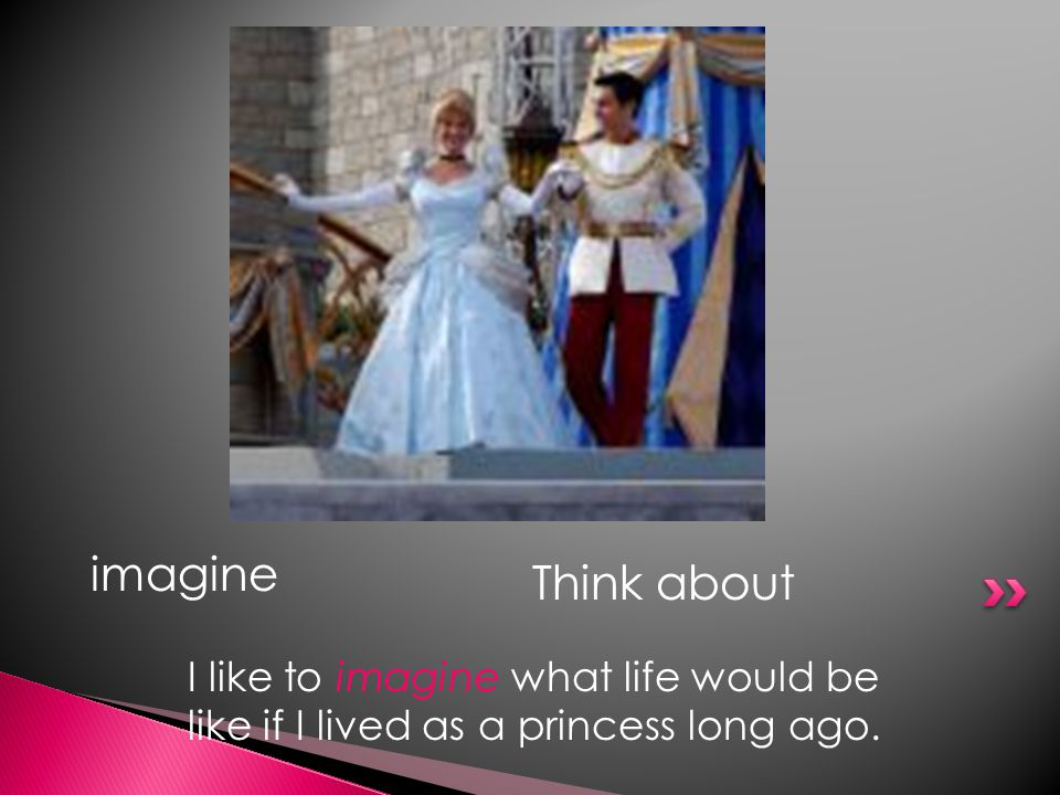 imagine Think about I like to imagine what life would be like if I lived as a princess long ago.