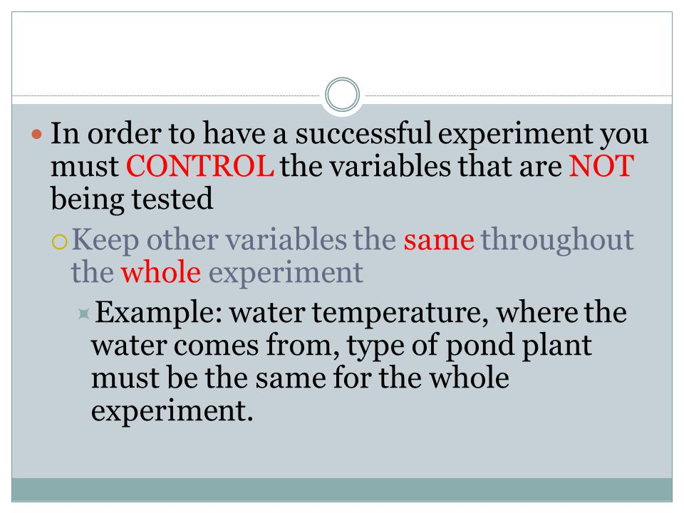 In order to have a successful experiment you must CONTROL the variables that are NOT being tested
