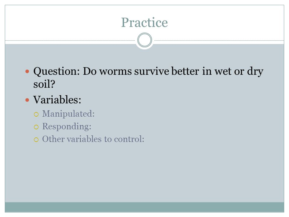 Practice Question: Do worms survive better in wet or dry soil