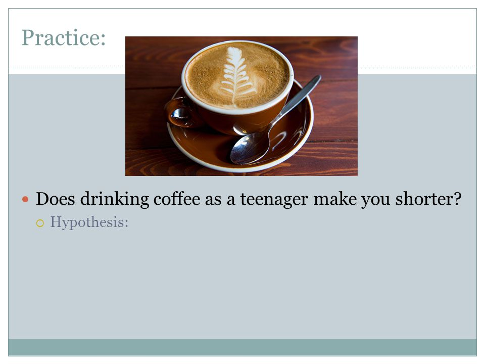 Practice: Does drinking coffee as a teenager make you shorter