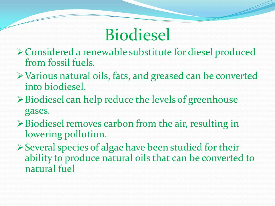 Biodiesel Considered a renewable substitute for diesel produced from fossil fuels.