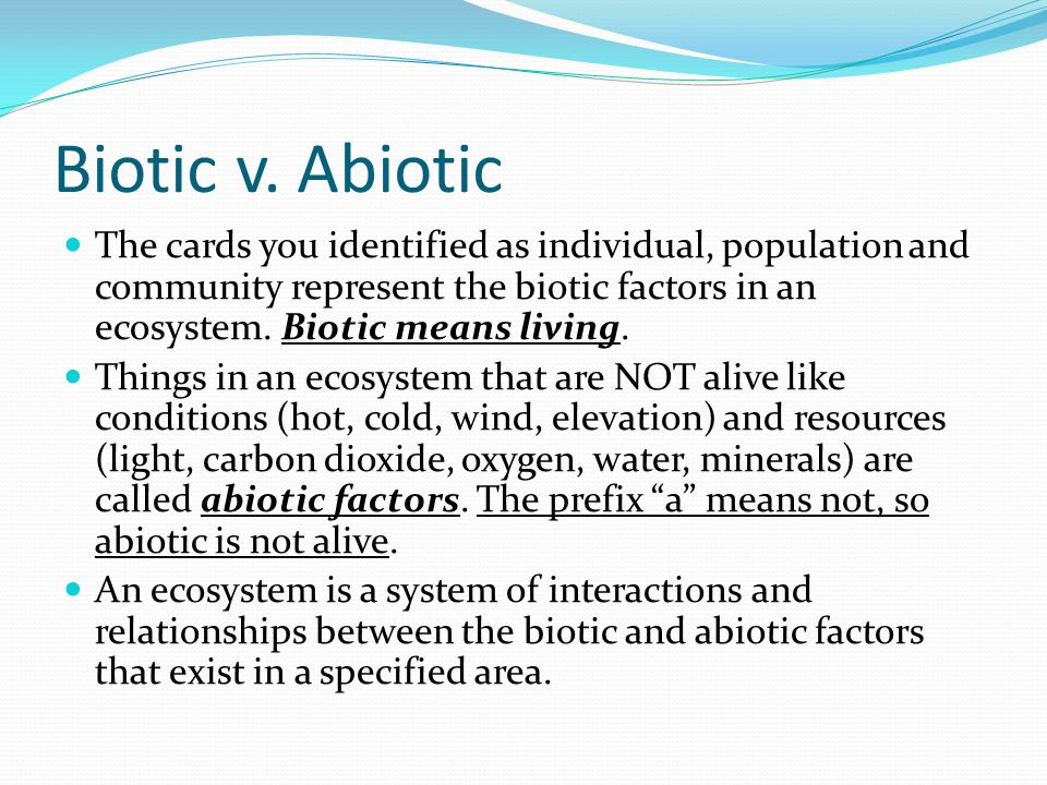 Biotic v. Abiotic The cards you identified as individual, population and community represent the biotic factors in an ecosystem. Biotic means living.